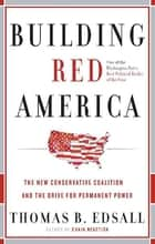 Building Red America - The New Conservative Coalition and the Drive for Permanent Power the Drive for Permanent Power ebook by Thomas B. Edsall