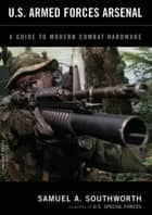 U.S. Armed Forces Arsenal - A Guide To Modern Combat Hardware ebook by Samuel A. Southworth