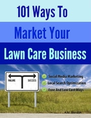 101 Ways to Market Your Lawn Care Business ebook by A.M. Benson