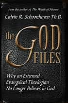 The God Files: Why A Noted Evangelical Theologian No Longer Believes in God ebook by Calvin R Schoonhoven