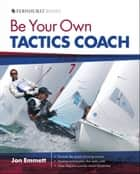 Be Your Own Tactics Coach: Improve your Technique on the Water & Sail to Win ebook by Jon Emmett