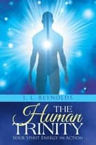 The Human Trinity - Your Spirit Energy in Action ebook by J. L. Reynolds
