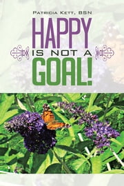Happy is not a Goal! ebook by Patricia Kett, BSN