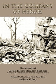 In The Company Of Heroes: The Memoirs of Captain Richard M. Blackburn Company A, 1st Battalion, 121st Infantry Regiment - WW II - The Memoirs of Captain Richard M. Blackburn Company A, 1st Battalion, 121st Infantry Regiment - WW II ebook by Jerald W. Berry