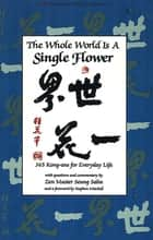 Whole World is a Single FLower - 365 Kong-ans for Everyday Life with Questions and Commentary by Zen Master Seung Sahn and a Forword by Stephen Mitchell ebook by Seung Sahn, Stephen Mitchell
