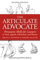 Articulate Advocate - Persuasive Skills for Lawyers in Trials, Appeals, Arbitrations, and Motions ebook by Marsha Hunter, Brian Johnson, Jami McKeon