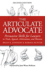 Articulate Advocate - Persuasive Skills for Lawyers in Trials, Appeals, Arbitrations, and Motions ebook by Marsha Hunter,Brian Johnson,Jami McKeon