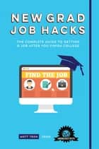 New Grad Job Hacks - The Complete Guide to Getting a Job After You Finish College ebook by Matt Tran