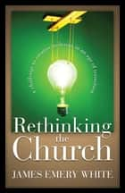 Rethinking the Church - A Challenge to Creative Redesign in an Age of Transition ebook by James Emery White, Leighton Ford