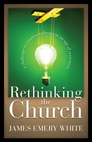 Rethinking the Church - A Challenge to Creative Redesign in an Age of Transition ebook by James Emery White,Leighton Ford