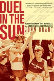 Duel in the Sun - The Story of Alberto Salazar, Dick Beardsley, and America's Greatest Marathon ebook by John Brant
