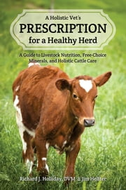 A Holistic Vet's Prescription for a Healthy Herd - A Guide to Livestock Nutrition, Free-Choice Minerals, and Holistic Cattle Care ebook by Richard J. Holliday,Jim Helfter