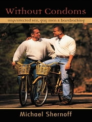 Without Condoms - Unprotected Sex, Gay Men and Barebacking ebook by Michael Shernoff