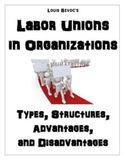 Labor Unions in Organizations - Types, Structures, Advantages, and Disadvantages ebook by Louis Bevoc