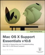 Apple Training Series - Mac OS X Support Essentials v10.6: A Guide to Supporting and Troubleshooting Mac OS X v10.6 Snow Leopard ebook by Kevin M. White