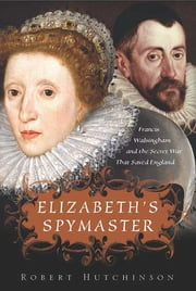 Elizabeth's Spymaster - Francis Walsingham and the Secret War That Saved England ebook by Robert Hutchinson