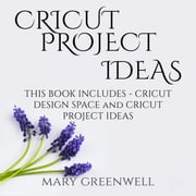 Cricut Project Ideas: This Book Includes - Cricut Design Space and Cricut Project Ideas audiobook by Mary Greenwell