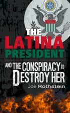 The Latina President...and The Conspiracy to Destroy Her ebook by Joe Rothstein