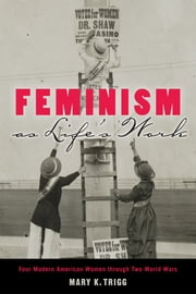 Feminism as Life's Work - Four Modern American Women through Two World Wars ebook by Mary K. Trigg