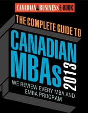 The Complete Guide to Canadian MBAs 2013 - Canadian Business Reviews Every MBA and EMBA Program ebook by Canadian Business