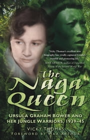 Naga Queen - Ursula Graham Bower and Her Jungle Warriors, 1939-45 ebook by Vicky Thomas,Max Arthur
