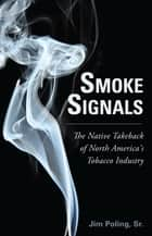 Smoke Signals - The Native Takeback of North America's Tobacco Industry ebook by Jim Poling, Sr.