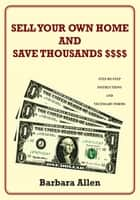 SELL YOUR OWN HOME AND SAVE THOUSANDS $$$$ - STEP-BY-STEP INSTRUCTIONS AND NECESSARY FORMS ebook by Barbara Allen