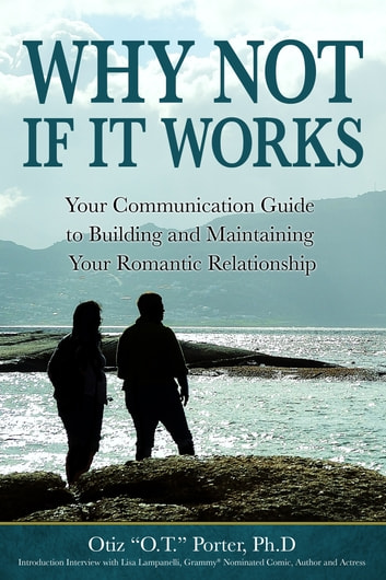 "Why Not, If It Works - Your Communication Guide to Building and Maintaining Your Relationship ebook by Dr. Otiz ""O.T."" Porter"