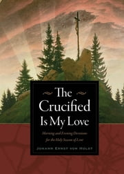 The Crucified Is My Love - Morning and Evening Devotions for the Holy Season of Lent ebook by Johann Ernst von Holst