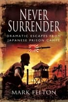 Never Surrender - Dramatic Escapes from Japanese Prison Camps ebook by Felton, Mark