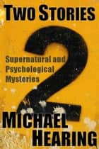 Two Stories: Supernatural and Psychological Mysteries ebook by Michael Hearing