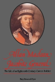 Allan Maclean, Jacobite General - The life of an eighteenth century career soldier ebook by Mary Beacock Fryer