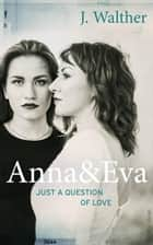 Anna & Eva - Just a Question of Love ebook by J. Walther
