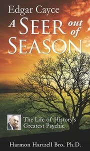 Edgar Cayce A Seer Out of Season - The Life of History's Greatest Psychic ebook by Harmon Hartzell Bro