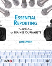 Essential Reporting - The NCTJ Guide for Trainee Journalists ebook by Jon Smith,Joanne Butcher