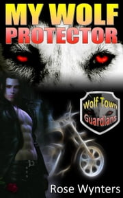 My Wolf Protector - Wolf Town Guardians, #2 ebook by Rose Wynters