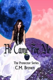 He Came For Me! Book One in 'The Protector Series' ebook by C.M. Brown
