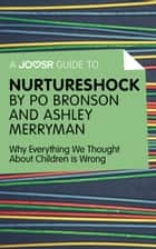 A Joosr Guide to… Nurtureshock by Po Bronson and Ashley Merryman: Why Everything We Thought About Children is Wrong ebook by Joosr