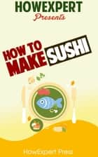 How To Make Sushi: Your Step-By-Step Guide To Making Sushi ebook by HowExpert