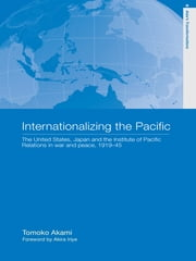 Internationalizing the Pacific - The United States, Japan and the Institute of Pacific Relations, 1919-1945 ebook by Tomoko Akami