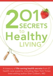 201 Secrets to Healthy Living - A Treasury of Life-Saving Health Secrets from 27 Healthcare Experts, Including New York Times Best-Selling Author Don Colbert, MD ebook by Siloam Editors