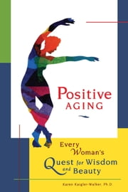 Positive Aging: Every Woman's Quest for Wisdom and Beauty ebook by Kaigler-Walker Ph.D, Karen
