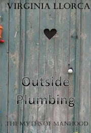 The Myths of Manhood: Outside Plumbing ebook by Virginia Llorca