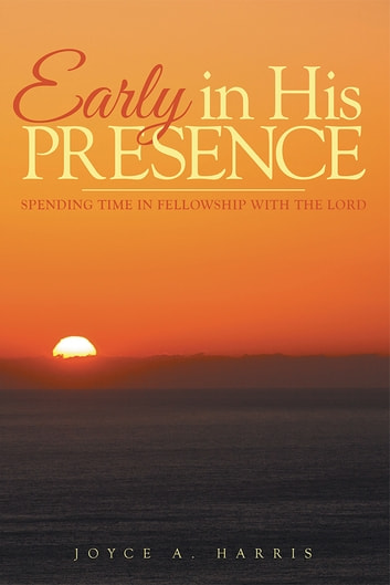 Early in His Presence - Spending time in fellowship with the Lord. ebook by Joyce A. Harris