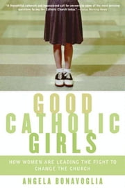 Good Catholic Girls - How Women Are Leading the Fight to Change the Church ebook by Angela Bonavoglia