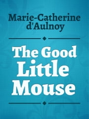 The Good Little Mouse ebook by Marie-Catherine d'Aulnoy