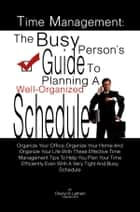 Time Management: The Busy Person's Guide To Planning A Well-Organized Schedule - Organize Your Office, Organize Your Home And Organize Your Life With These Effective Time Management Tips To Help You Plan Your Time Efficiently Even With A Very Tight And Busy Schedule ebook by Cheryl D. Latham