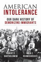 American Intolerance - Our Dark History of Demonizing Immigrants ebook by Robert E. Bartholomew, Anja Reumschuessel