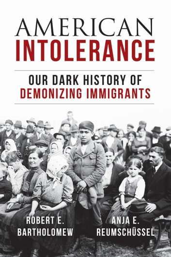 American Intolerance - Our Dark History of Demonizing Immigrants ebook by Robert E. Bartholomew,Anja Reumschuessel