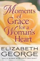 Moments of Grace for a Woman's Heart ebook by Elizabeth George